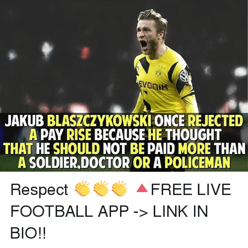 Doctor, Football, and Memes: JAKUB BLASZCZYKOWSKI ONCE REJECTED  A PAY RISE BECAUSEHE THOUGHT  THAT HE SHOULD NOT BE PAID MORE THAN  A SOLDIER,DOCTOR OR A POLICEMAN Respect 👏👏👏 🔺FREE LIVE FOOTBALL APP -> LINK IN BIO!!
