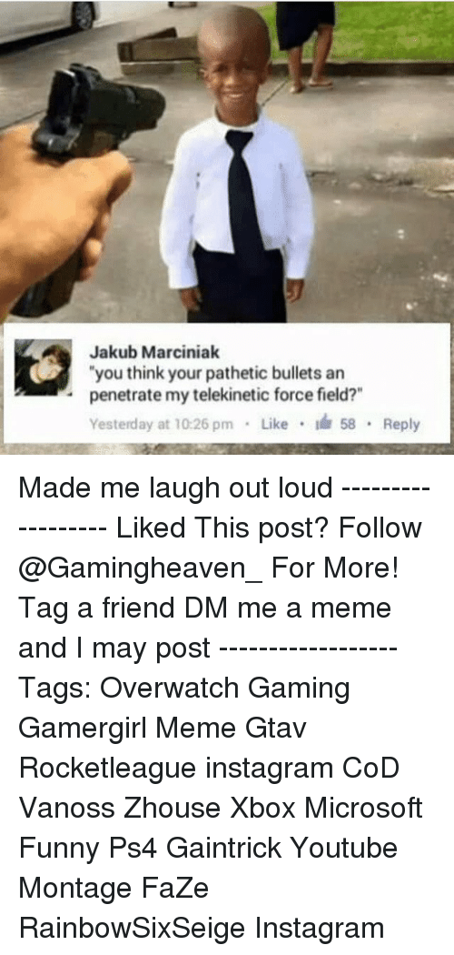 """Funny, Instagram, and Meme: Jakub Marciniak  """"you think your pathetic bullets an  .penetrate my telekinetic force field?""""  Yesterday at 10:26pm . Like .  58 . Reply Made me laugh out loud ------------------ Liked This post? Follow @Gamingheaven_ For More! ☞Tag a friend☜ ☞DM me a meme and I may post☜ ------------------ Tags: Overwatch Gaming Gamergirl Meme Gtav Rocketleague instagram CoD Vanoss Zhouse Xbox Microsoft Funny Ps4 Gaintrick Youtube Montage FaZe RainbowSixSeige Instagram"""