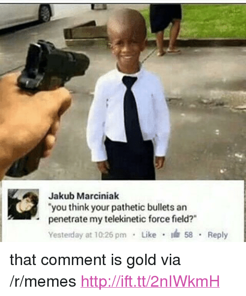 """Memes, Http, and Gold: Jakub Marciniak  """"you think your pathetic bullets an  penetrate my telekinetic force field?""""  Yesterday at 10:26 pm Like 58 Reply  . <p>that comment is gold via /r/memes <a href=""""http://ift.tt/2nIWkmH"""">http://ift.tt/2nIWkmH</a></p>"""
