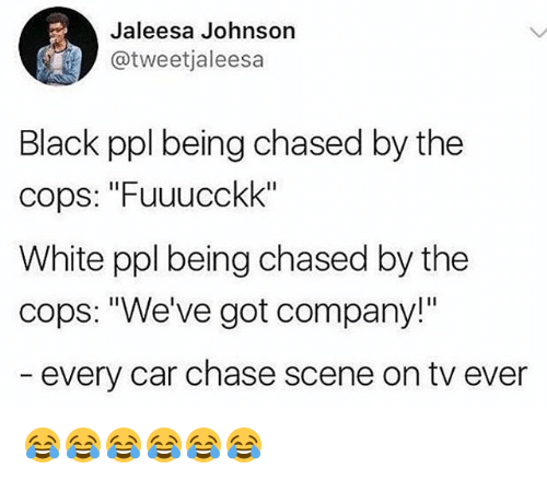 "Black, Chase, and White: Jaleesa Johnson  @tweetjaleesa  Black ppl being chased by the  cops: ""Fuuucckk""  White ppl being chased by the  cops: ""We've got company!""  every car chase scene on tv ever 😂😂😂😂😂😂"
