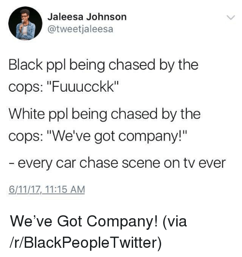 "Blackpeopletwitter, Black, and Chase: Jaleesa Johnson  @tweetjaleesa  Black ppl being chased by the  cops: ""Fuuucckk""  White ppl being chased by the  cops: ""We've got company!""  every car chase scene on tv ever  6/11/1Z 11:15 AM <p>We've Got Company! (via /r/BlackPeopleTwitter)</p>"
