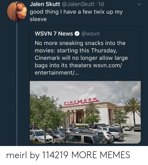 Dank, Memes, and Movies: Jalen Skutt @JalenSkutt 1d  good thing I have a few twix up my  sleeve  WSVN 7 News @wsvn  No more sneaking snacks into the  movies: starting this Thursday,  Cinemark will no longer allow large  bags into its theaters wsvn.com/  entertainment/...  CINEMARK meirl by 114219 MORE MEMES