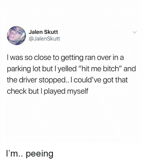 """Bitch, Memes, and 🤖: Jalen Skutt  @JalenSkutt  I was so close to getting ran over in a  parking lot but l yelled """"hit me bitch"""" and  the driver stopped..l could've got that  check but I played myself I'm.. peeing"""