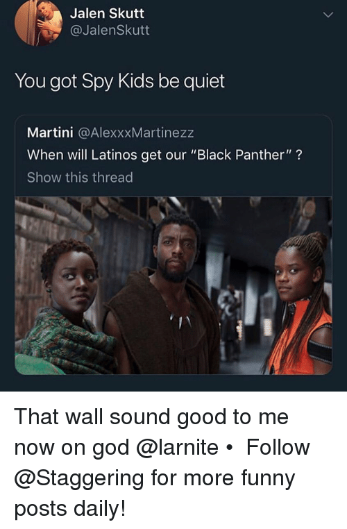 "Funny, God, and Latinos: Jalen Skutt  @JalenSkutt  You got Spy Kids be quiet  Martini @AlexxxMartinezz  When will Latinos get our ""Black Panther""?  Show this thread That wall sound good to me now on god @larnite • ➫➫➫ Follow @Staggering for more funny posts daily!"
