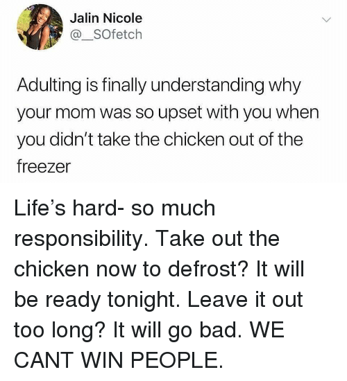 Bad, Funny, and Life: Jalin Nicole  @_SOfetch  Adulting is finally understanding why  your mom was so upset with you when  you didn't take the chicken out of the  freezer Life's hard- so much responsibility. Take out the chicken now to defrost? It will be ready tonight. Leave it out too long? It will go bad. WE CANT WIN PEOPLE.