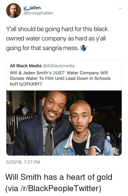 Blackpeopletwitter, Will Smith, and Black: jallen.  brosephallen  Y'all should be going hard for this black  owned water company as hard as y'all  going for that sangria mess  All Black Media @Allblackmedia  Will & Jaden Smith's JUST' Water Company Will  Donate Water To Flint Until Lead Down In Schools  buff.ly/2FkX8Y7  5/20/18, 7:27 PM <p>Will Smith has a heart of gold (via /r/BlackPeopleTwitter)</p>