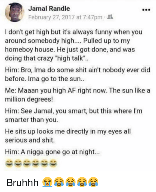 """Af, Crazy, and Funny: Jamal Randle  February 27, 2017 at 7:47pm  I don't get high but it's always funny when you  around somebody high.... Pulled up to my  homeboy house. He just got done, and was  doing that crazy """"high talk"""".  Him: Bro, Ima do some shit ain't nobody ever did  before. Ima go to the sun  Me: Maaan you high AF right now. The sun like a  million degrees!  Him: See Jamal, you smart, but this where I'm  smarter than you.  He sits up looks me directly in my eyes all  serious and shit.  Him: A nigga gone go at night.. Bruhhh 😭😂😂😂😂"""