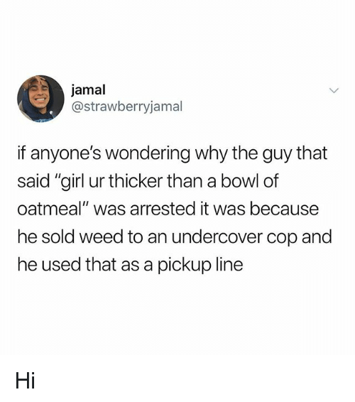 """Memes, Weed, and 🤖: jamal  @strawberryjamal  if anyone's wondering why the guy that  sal  oatmeal"""" was arrested it was because  he sold weed to an undercover cop and  he used that as a pickup line Hi"""