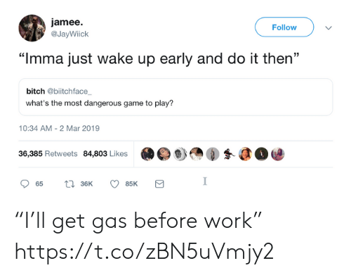 "Bitch, Funny, and Work: jamee.  @JayWiick  Follow  ""Imma just wake up early and do it then""  bitch @biitchface  what's the most dangerous game to play?  10:34 AM-2 Mar 2019  36,385 Retweets 84,803 Likes  眇㎝④蚤@@ ""I'll get gas before work"" https://t.co/zBN5uVmjy2"