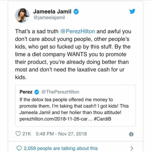 Memes, Money, and Kids: Jameela Jamil  @jameelajamil  That's a sad truth @PerezHilton and awful you  don't care about young people, other people's  kids, who get so fucked up by this stuff. By the  time a diet company WANTS you to promote  their product, you're already doing better than  most and don't need the laxative cash for ur  kids.  Perez@ThePerezHilton  If the detox tea people offered me money to  promote them, I'm taking that cash!! I got kids! This  Jameela Jamil and her holier than thou attitude!  perezhilton.com/2018-11-26-car.. #CardiB  21K 5:48 PM - Nov 27, 2018  2,059 people are talking about this