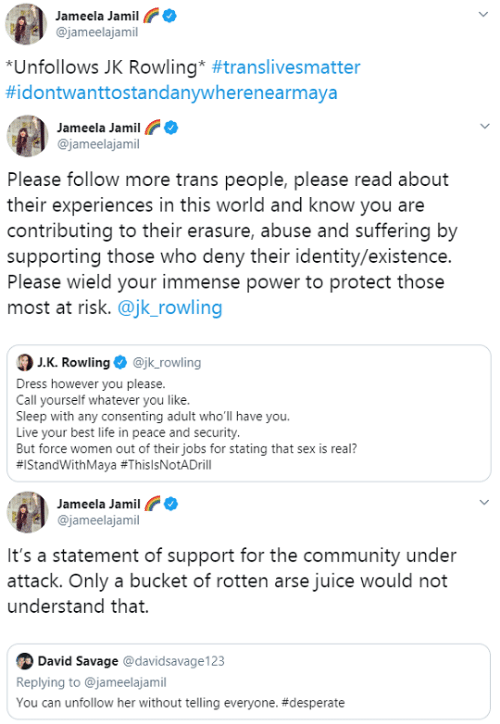 Community, Desperate, and Juice: Jameela Jamil  @jameelajamil  *Unfollows JK Rowling* #translivesmatter  #idontwanttostandanywherenearmaya   Jameela Jamil  @jameelajamil  Please follow more trans people, please read about  their experiences in this world and know you are  contributing to their erasure, abuse and suffering by  supporting those who deny their identity/existence.  Please wield your immense power to protect those  most at risk. @jk_rowling  J.K. Rowling O @jk_rowling  Dress however you please.  Call yourself whatever you like.  Sleep with any consenting adult who'll have you.  Live your best life in peace and security.  But force women out of their jobs for stating that sex is real?  #IStandWithMaya #ThislsNotADrill   Jameela Jamil  @jameelajamil  It's a statement of support for the community under  attack. Only a bucket of rotten arse juice would not  understand that.  David Savage @davidsavage123  Replying to @jameelajamil  You can unfollow her without telling everyone.