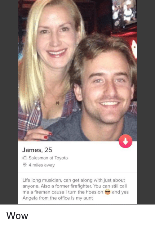 Hoes, Life, and The Office: James, 25  salesman at Toyota  O 4 miles away  Life long musician, can get along with just about  anyone. Also a former firefighter. You can still call  me a fireman cause I turn the hoes on and yes  Angela from the office is my aunt Wow