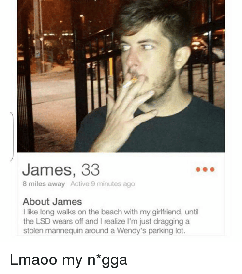 8 Mile, Funny, and Wendys: James, 33  8 miles away Active 9 minutes ago  About James  like long walks on the beach with my girlfriend, until  the LSD wears off and l realize l'm just dragging a  stolen mannequin around a Wendy's parking lot. Lmaoo my n*gga