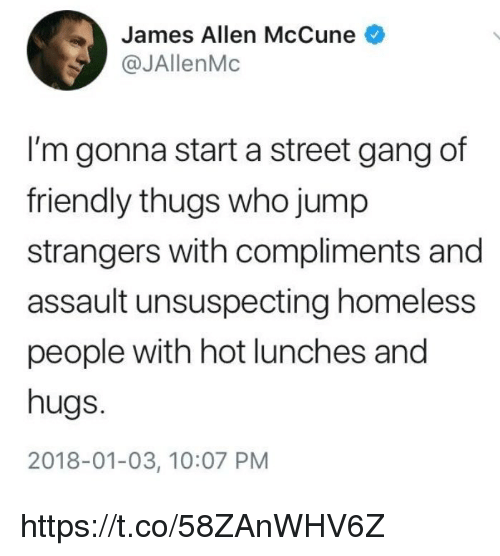 Homeless, Memes, and Gang: James Allen McCune  @JAllenMc  I'm gonna start a street gang of  friendly thugs who jump  strangers with compliments and  assault unsuspecting homeless  people with hot lunches and  hugs.  2018-01-03, 10:07 PM https://t.co/58ZAnWHV6Z