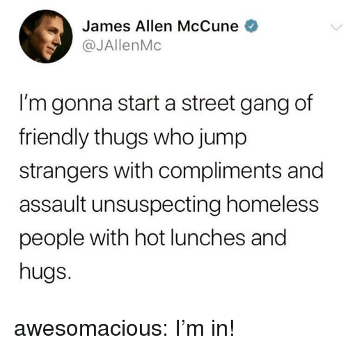 Homeless, Tumblr, and Gang: James Allen McCune  @JAllenMc  I'm gonna start a street gang df  friendly thugs who jump  strangers with compliments and  assault unsuspecting homeless  people with hot lunches and  hugs. awesomacious:  I'm in!