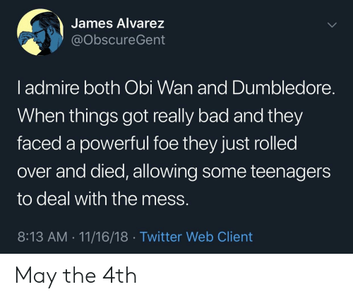 Bad, Dumbledore, and Twitter: James Alvarez  @obscureGent  l admire both Obi Wan and Dumbledore.  When things got really bad and they  faced a powerful foe they just rolled  over and died, allowing some teenagers  to deal with the mess.  8:13 AM 11/16/18 Twitter Web Client May the 4th