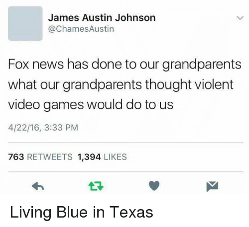 News, Video Games, and Blue: James Austin Johnson  ChamesAustin  Fox news has done to our grandparents  what our grandparents thought violent  video games would do to us  4/22/16, 3:33 PM  763  RETWEETS 1,394  LIKES Living Blue in Texas