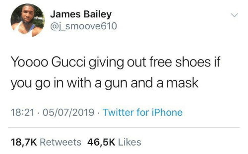 Gucci, Iphone, and Shoes: James Bailey  @j_smoove610  Yoooo Gucci giving out free shoes if  you go in witha gun and a mask  18:21 05/07/2019 Twitter for iPhone  18,7K Retweets 46,5K Likes