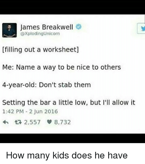 Memes, Kids, and Unicorn: James Breakwell  axploding Unicorn  [filling out a worksheet]  Me: Name a way to be nice to others  4-year-old: Don't stab them  Setting the bar a little low, but I'll allow it  1:42 PM 2 Jun 2016  2,557  8,732 How many kids does he have