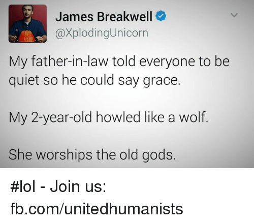 Memes, Unicorn, and 🤖: James Breakwell  Caxploding Unicorn  My father-in-law told everyone to be  quiet so he could say grace.  My 2-year-old howled like a wolf  She worships the old gods. #lol - Join us: fb.com/unitedhumanists