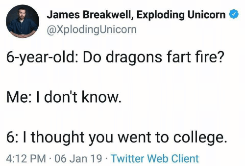 College, Fire, and Twitter: James Breakwell, Exploding Unicorn  @XplodingUnicorn  6-year-old: Do dragons fart fire?  Me: I don't know.  6: I thought you went to college.  4:12 PM 06 Jan 19 Twitter Web Client