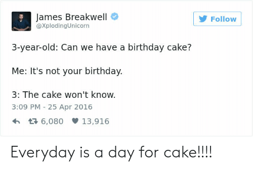 Birthday, Cake, and Old: James Breakwell  @XplodingUnicorn  Follow  3-year-old: Can we have a birthday cake?  Me: It's not your birthday.  3: The cake won't know.  3:09 PM -25 Apr 2016  6,08013,916 Everyday is a day for cake!!!!