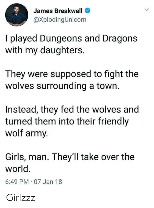 Girls, Army, and Wolf: James Breakwell  @XplodingUnicorn  I played Dungeons and Dragons  with my daughters.  They were supposed to fight the  wolves surrounding a town.  Instead, they fed the wolves and  turned them into their friendly  wolf army.  Girls, man. They ll take over the  world.  6:49 PM 07 Jan 18 Girlzzz