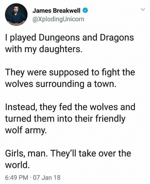 Girls, Memes, and Army: James Breakwell  @XplodingUnicorn  I played Dungeons and Dragons  with my daughters.  They were supposed to fight the  wolves surrounding a town.  Instead, they fed the wolves and  turned them into their friendly  wolf army  Girls, man. They'll take over the  world  6:49 PM 07 Jan 18