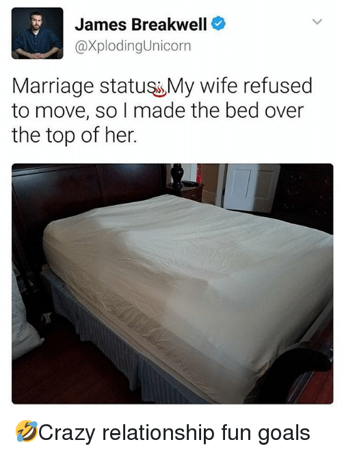 Goals, Marriage, and Memes: James Breakwell  @XplodingUnicorn  Marriage statuss My wife refused  to move, so I made the bed over  the top of her. 🤣Crazy relationship fun goals