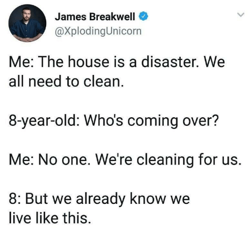 House, Live, and Old: James Breakwell  @XplodingUnicorn  Me: The house is a disaster. We  all need to clean.  8-year-old: Who's coming over?  Me: No one. We're cleaning for us.  8: But we already know we  live like this