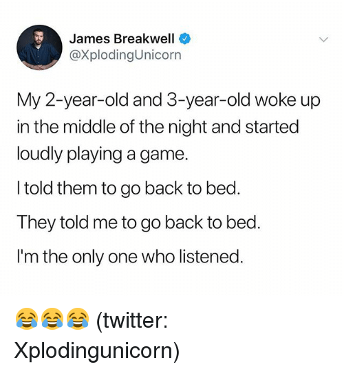 Twitter, Game, and The Middle: James Breakwell  @XplodingUnicorn  My 2-year-old and 3-year-old woke up  in the middle of the night and started  loudly playing a game.  I told them to go back to bed.  They told me to go back to bed.  I'm the only one who listened. 😂😂😂 (twitter: Xplodingunicorn)