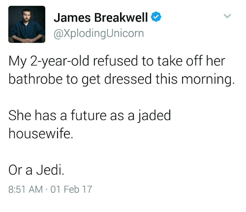 Future, Jedi, and Old: James Breakwell  @XplodingUnicorn  My 2-year-old refused to take off her  bathrobe to get dressed this morning.  She has a future as a jaded  housewife.  Or a Jedi.  8:51 AM 01 Feb 17