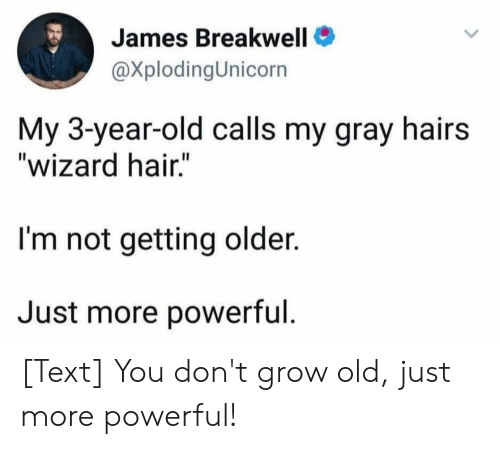 """Hair, Text, and Old: James Breakwell  @XplodingUnicorn  My 3-year-old calls my gray hairs  """"wizard hair.""""  I'm not getting older.  Just more powerful. [Text] You don't grow old, just more powerful!"""