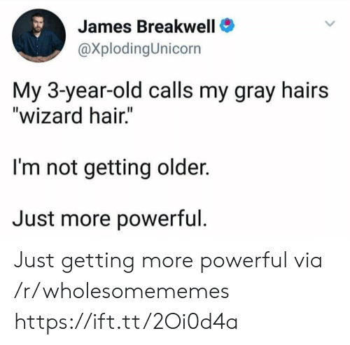 """Hair, Old, and Powerful: James Breakwell  @XplodingUnicorn  My 3-year-old calls my gray hairs  """"wizard hair.""""  I'm not getting older.  Just more powerful. Just getting more powerful via /r/wholesomememes https://ift.tt/2Oi0d4a"""