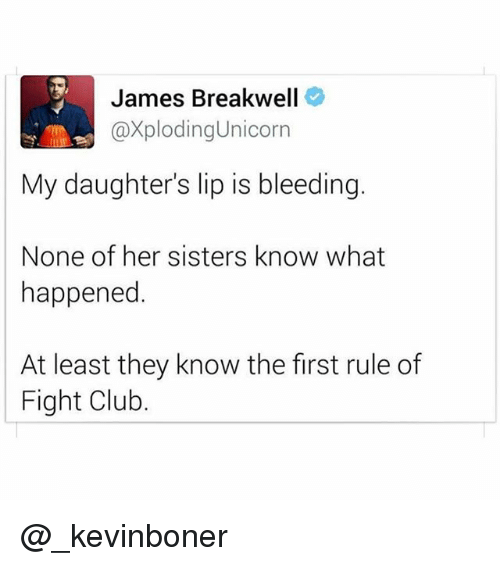 Club, Fight Club, and Funny: James Breakwell  XplodingUnicorn  My daughter's lip is bleeding.  None of her sisters know what  happened.  At least they know the first rule of  Fight Club. @_kevinboner