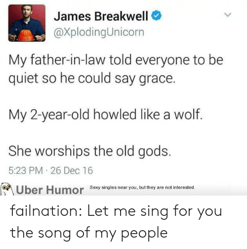 Sexy, Tumblr, and Uber: James Breakwell  @XplodingUnicorn  My father-in-law told everyone to be  quiet so he could say grace.  My 2-year-old howled like a wolf.  She worships the old gods.  5:23 PM 26 Dec 16  Uber Humor sexy singles near you,but they are notinerested failnation:  Let me sing for you the song of my people