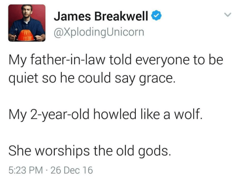 Quiet, Wolf, and Old: James Breakwell  @XplodingUnicorn  My father-in-law told everyone to be  quiet so he could say grace.  My 2-year-old howled like a wolf  She worships the old gods.  5:23 PM 26 Dec 16