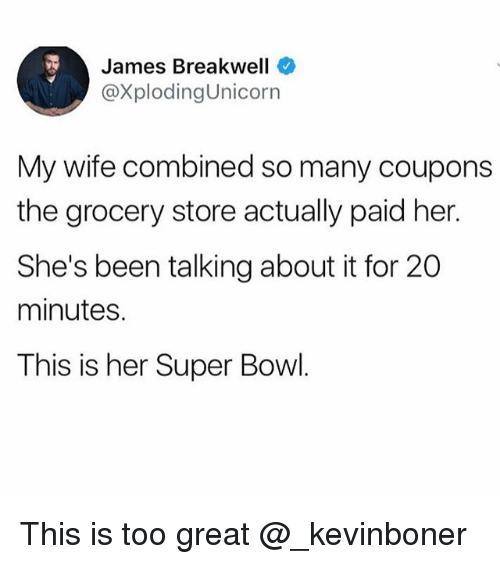 Funny, Meme, and Super Bowl: James Breakwell  @XplodingUnicorn  My wife combined so many coupons  the grocery store actually paid her.  She's been talking about it for 20  minutes.  This is her Super Bowl This is too great @_kevinboner