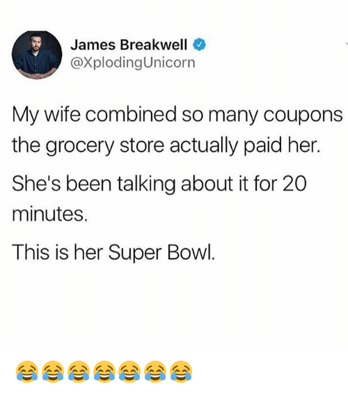 Super Bowl, Girl Memes, and Wife: James Breakwell  @XplodingUnicorn  My wife combined so many coupons  the grocery store actually paid her.  She's been talking about it for 20  minutes.  This is her Super Bowl. 😂😂😂😂😂😂😂