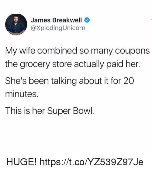 Funny, Super Bowl, and Wife: James Breakwell  @XplodingUnicorn  My wife combined so many coupons  the grocery store actually paid her.  She's been talking about it for 20  minutes.  This is her Super Bowl. HUGE! https://t.co/YZ539Z97Je