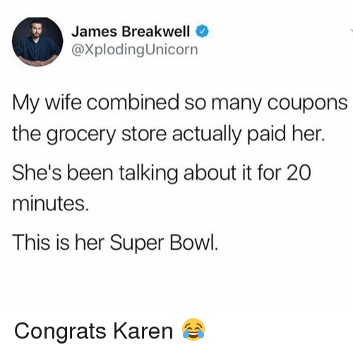 Dank, Super Bowl, and Wife: James Breakwell  @XplodingUnicorn  My wife combined so many coupons  the grocery store actually paid her.  She's been talking about it for 20  minutes.  This is her Super Bowl Congrats Karen 😂