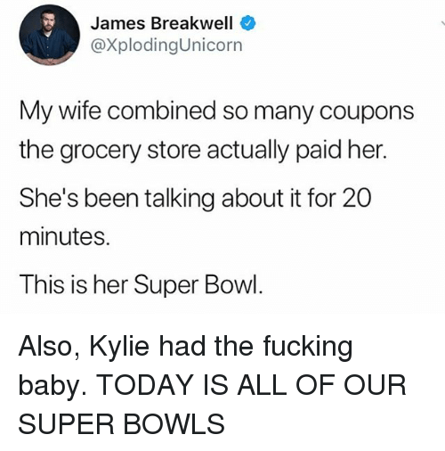 Fucking, Memes, and Super Bowl: James Breakwell  @XplodingUnicorn  My wife combined so many coupons  the grocery store actually paid her.  She's been talking about it for 20  minutes.  This is her Super Bowl. Also, Kylie had the fucking baby. TODAY IS ALL OF OUR SUPER BOWLS