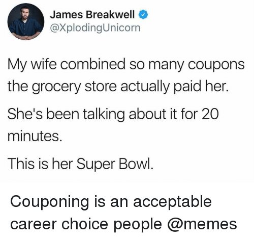 Memes, Super Bowl, and Wife: James Breakwell  @XplodingUnicorn  My wife combined so many coupons  the grocery store actually paid her.  She's been talking about it for 20  minutes.  This is her Super Bowl. Couponing is an acceptable career choice people @memes