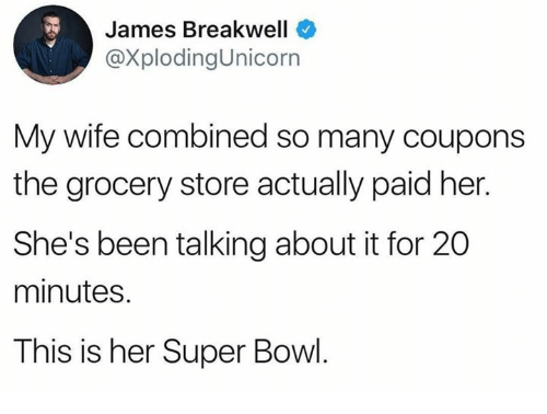 Dank, Super Bowl, and Wife: James Breakwell  @XplodingUnicorn  My wife combined so many coupons  the grocery store actually paid her.  She's been talking about it for 20  minutes.  This is her Super Bowl