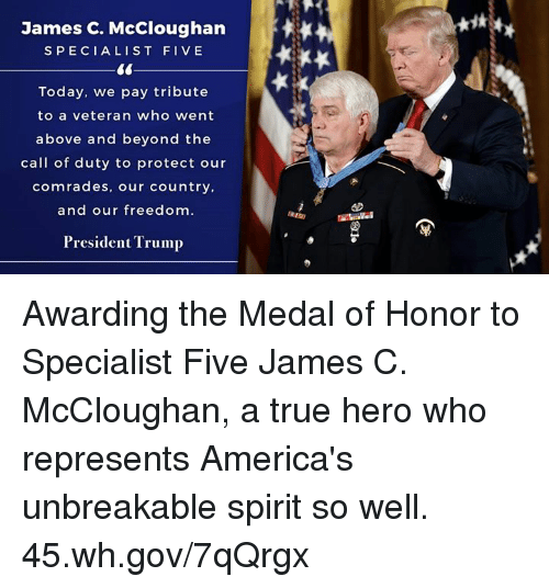 True, Call of Duty, and Spirit: James C. McCloughan  SPECIALIST FIVE  Today, we pay tribute  to a veteran who went  above and beyond the  call of duty to protect our  comrades, our country,  and our freedom.  President Trump Awarding the Medal of Honor to Specialist Five James C. McCloughan, a true hero who represents America's unbreakable spirit so well. 45.wh.gov/7qQrgx