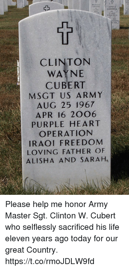 Life, Memes, and Army: JAMES  CARRIER  CLINTON  WAYNE  CUBERT  M SGT US ARMY  AUG 25 1967  APR 16 2OO6  PURPLE HEART  OPERATION  IRAQI FREEDOM  LOVING FATHER OF  ALISHA AND SARAH Please help me honor Army Master Sgt. Clinton W. Cubert who selflessly sacrificed his life eleven years ago today for our great Country. https://t.co/rmoJDLW9fd