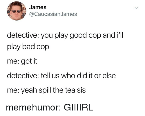 Bad, Tumblr, and Yeah: James  CaucasianJames  detective: you play good cop and i'l  play bad cop  me: got it  detective: tell us who did it or else  me: yeah spill the tea sis memehumor:  GIIIIRL