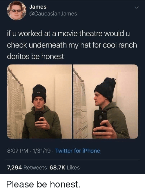 Iphone, Twitter, and Cool: James  @CaucasianJames  if u worked at a movie theatre would u  check underneath my hat for cool ranch  doritos be honest  8:07 PM 1/31/19 Twitter for iPhone  7,294 Retweets 68.7K Likes