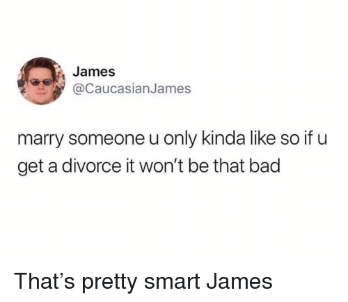 Bad, Funny, and Divorce: James  @CaucasianJames  marry someone u only kinda like so if u  get a divorce it won't be that bad That's pretty smart James