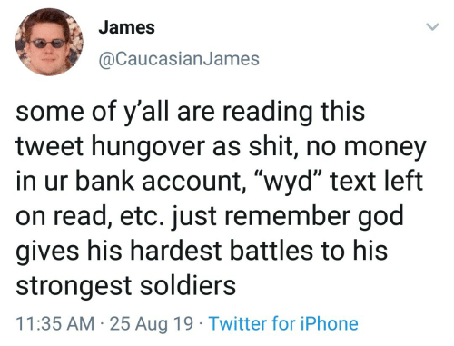 "God, Iphone, and Money: James  @CaucasianJames  some of y'all are reading this  tweet hungover as shit, no money  in ur bank account, ""wyd"" text left  on read, etc. just remember god  gives his hardest battles to his  strongest soldiers  25 Aug 19 Twitter for iPhone  11:35 AM"